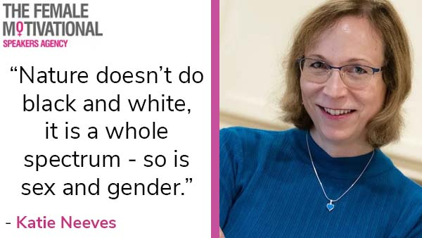 """Katie Neeves """"nature doesn't do black and white; it is a whole spectrum – so is sex and gender."""""""
